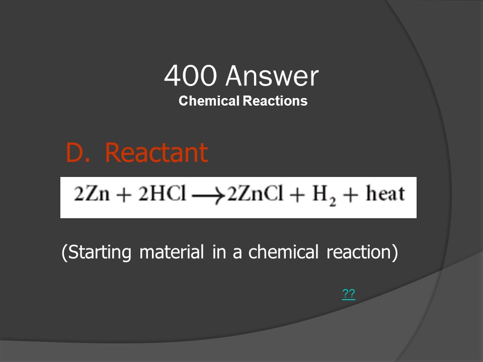400 Answer Chemical Reactions ?? D.Reactant (Starting material in a chemical reaction)