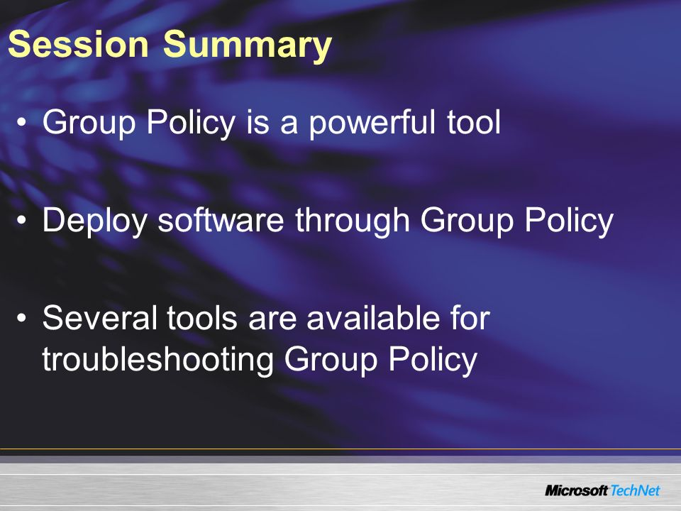 Session Summary Group Policy is a powerful tool Deploy software through Group Policy Several tools are available for troubleshooting Group Policy