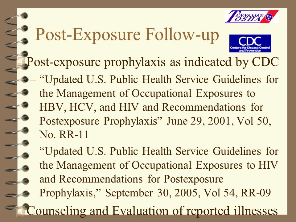 Post-Exposure Follow-up 4 Post-exposure prophylaxis as indicated by CDC –Updated U.S. Public Health Service Guidelines for the Management of Occupatio
