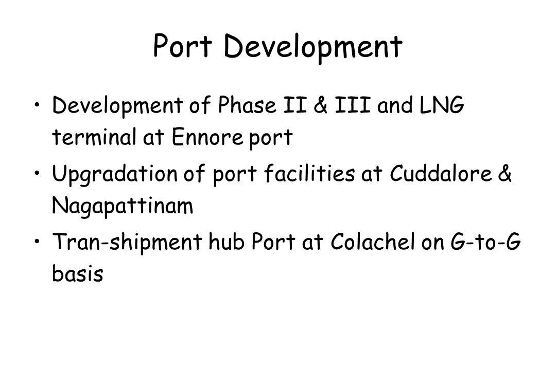 Port Development Development of Phase II & III and LNG terminal at Ennore port Upgradation of port facilities at Cuddalore & Nagapattinam Tran-shipmen