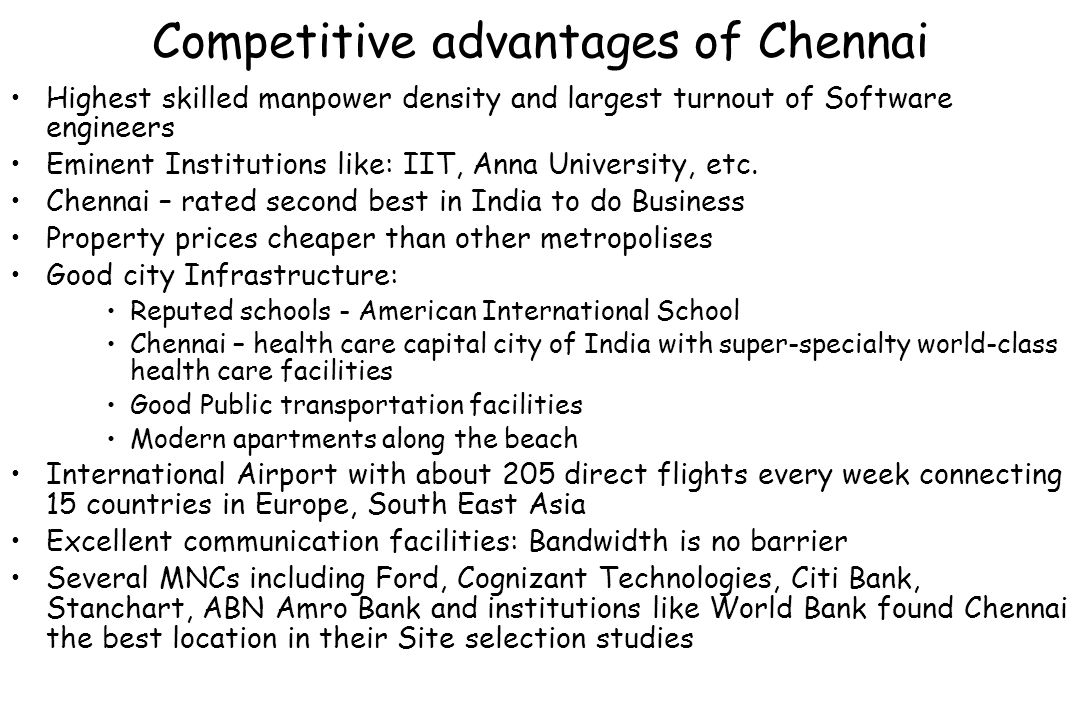 Competitive advantages of Chennai Highest skilled manpower density and largest turnout of Software engineers Eminent Institutions like: IIT, Anna Univ