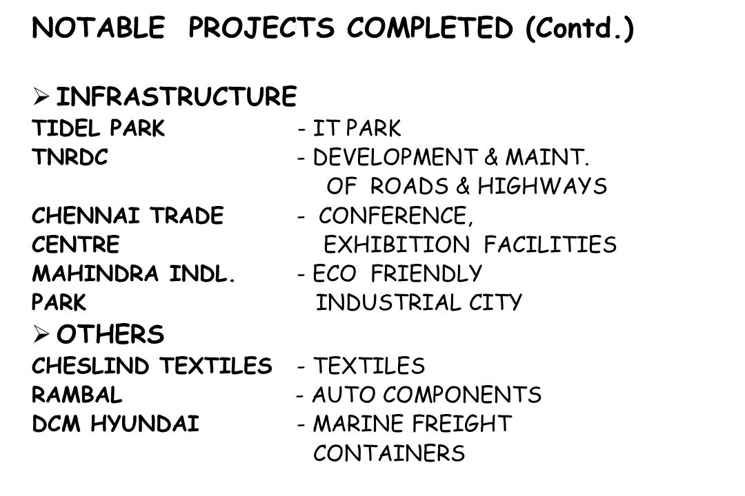 NOTABLE PROJECTS COMPLETED (Contd.) INFRASTRUCTURE TIDEL PARK - IT PARK TNRDC - DEVELOPMENT & MAINT. OF ROADS & HIGHWAYS CHENNAI TRADE - CONFERENCE, C