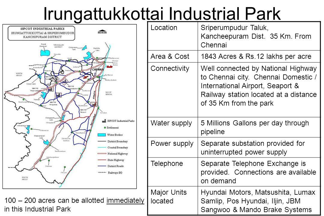 Irungattukkottai Industrial Park LocationSriperumpudur Taluk, Kancheepuram Dist. 35 Km. From Chennai Area & Cost1843 Acres & Rs.12 lakhs per acre Conn