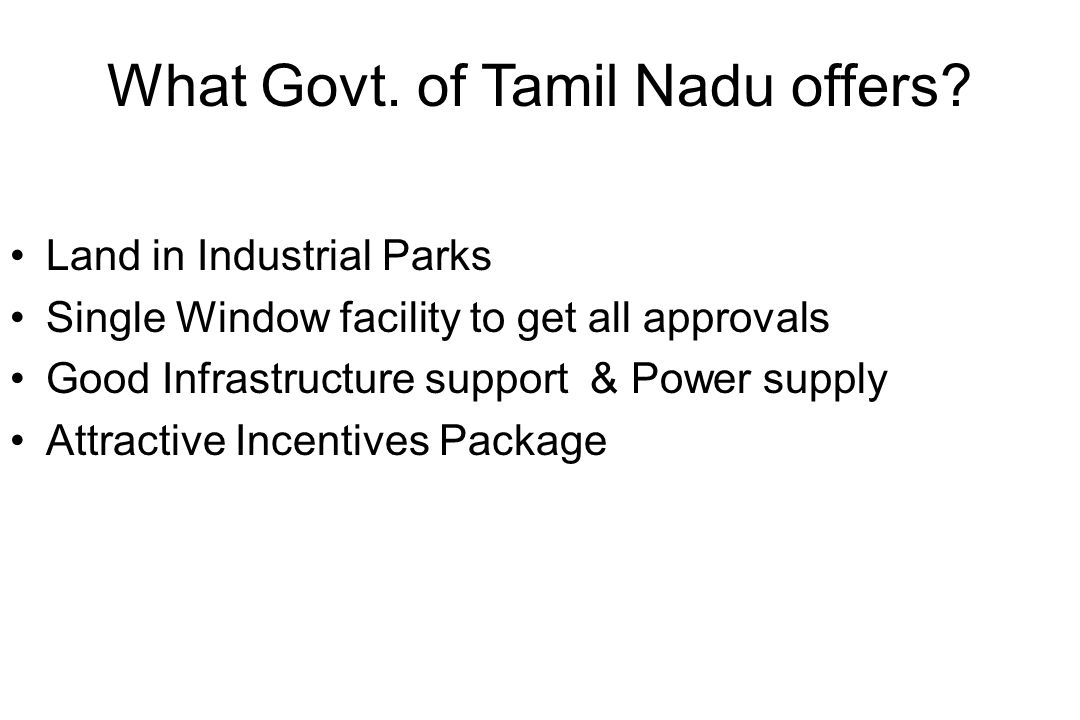 What Govt. of Tamil Nadu offers? Land in Industrial Parks Single Window facility to get all approvals Good Infrastructure support & Power supply Attra