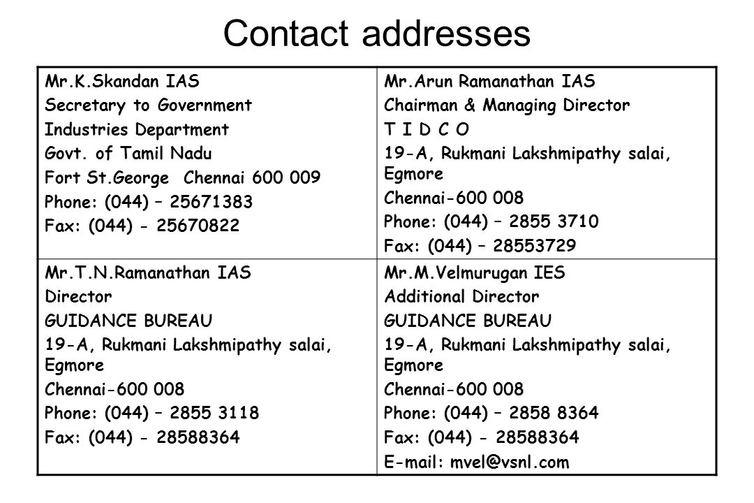Contact addresses Mr.K.Skandan IAS Secretary to Government Industries Department Govt. of Tamil Nadu Fort St.George Chennai 600 009 Phone: (044) – 256