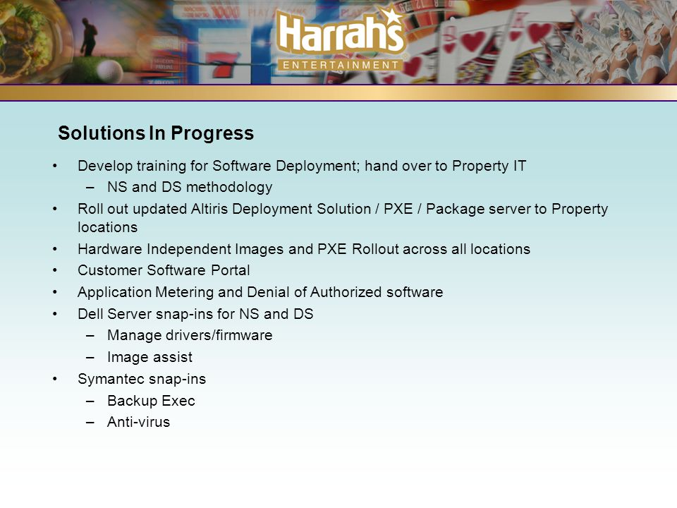 Solutions In Progress Develop training for Software Deployment; hand over to Property IT –NS and DS methodology Roll out updated Altiris Deployment Solution / PXE / Package server to Property locations Hardware Independent Images and PXE Rollout across all locations Customer Software Portal Application Metering and Denial of Authorized software Dell Server snap-ins for NS and DS –Manage drivers/firmware –Image assist Symantec snap-ins –Backup Exec –Anti-virus