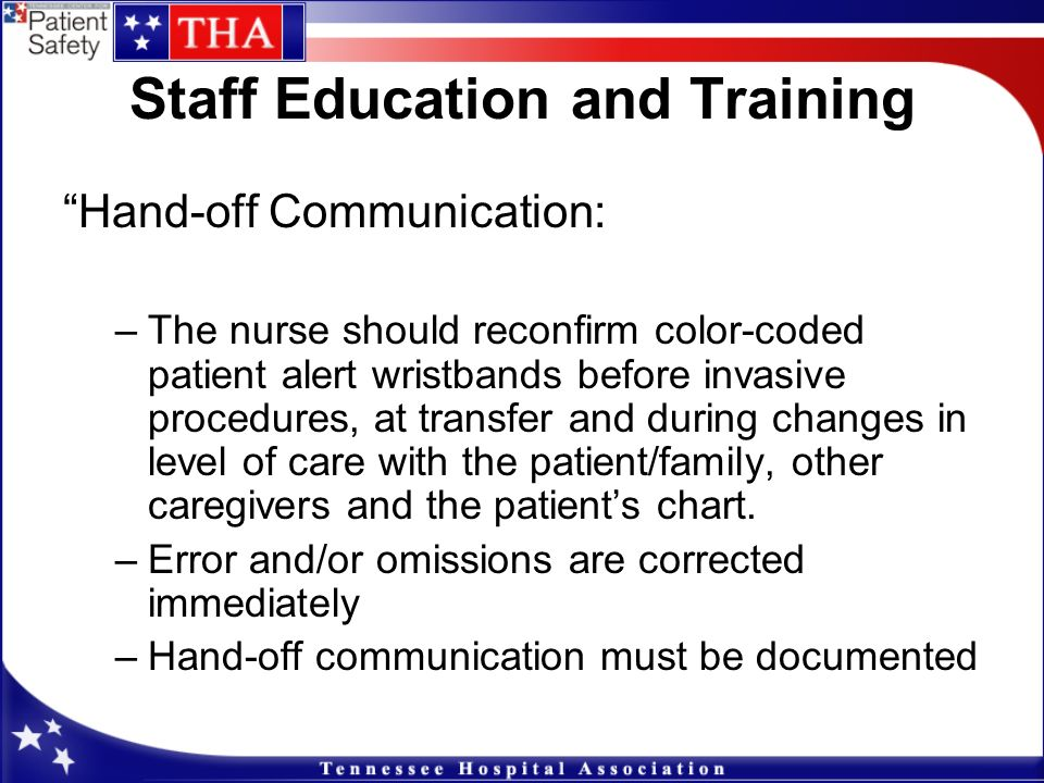 Staff Education and Training Hand-off Communication: –The nurse should reconfirm color-coded patient alert wristbands before invasive procedures, at t