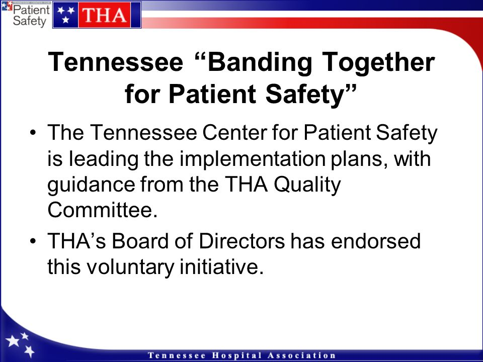 Tennessee Banding Together for Patient Safety The Tennessee Center for Patient Safety is leading the implementation plans, with guidance from the THA