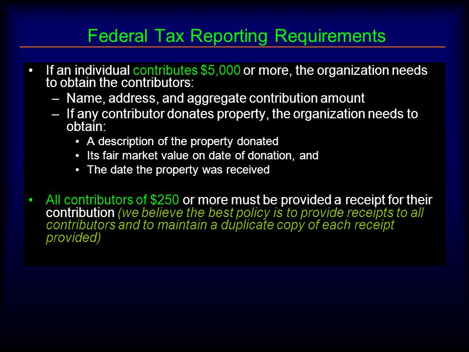 17 Federal Tax Reporting Requirements If an individual contributes $5,000 or more, the organization needs to obtain the contributors: –Name, address,