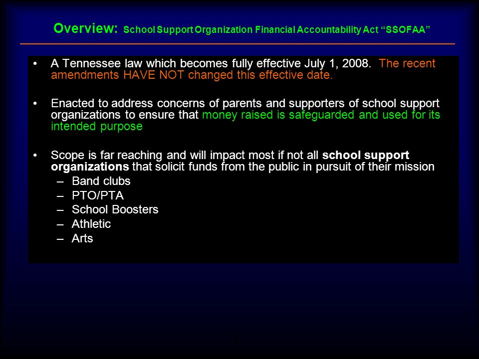 3 Overview: School Support Organization Financial Accountability Act SSOFAA School Support Organizations SSOs subject to the provisions of the Act are required to: –Be approved by the Director of Schools as an approved School Support Organization –Obtain approval from the Director of Schools prior to specific fund raising activity To become an approved SSO will require that these organizations formalize their organizational structure and record keeping While it may be beneficial, a SSO is NOT required to obtain 501(c)(3) tax-exempt status