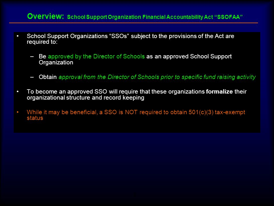 4 Overview: School Support Organization Financial Accountability Act SSOFAA What is a SSO –School Support Organization means a booster club, foundation, parent teacher association, parent teacher organization, parent teacher support association, or any other nongovernmental organization or group of persons whose primary purpose is to support a school district, school, school club, or academic, arts, athletic, or social activities related to a school which collects or receives money, materials, property or securities from students, parents, or members of the general public Exceptions to definition of what constitutes a SSO –A group of persons who merely request that donations be made to a school district, school or school club or academic, arts, athletic, or social activity are not considered to be a SSO –Additionally, individuals or groups of persons that merely assist a sponsoring school employee in raising funds, which are immediately turned over to the school, are not considered to be a SSO