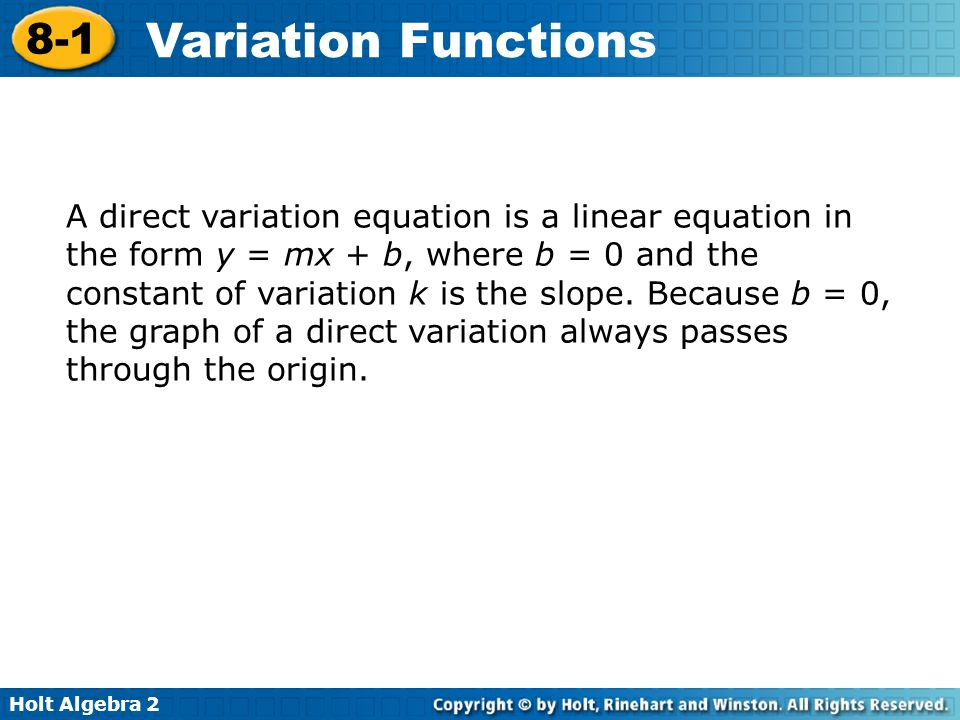 Holt Algebra 2 8-1 Variation Functions A joint variation is a relationship among three variables that can be written in the form y = kxz, where k is the constant of variation.