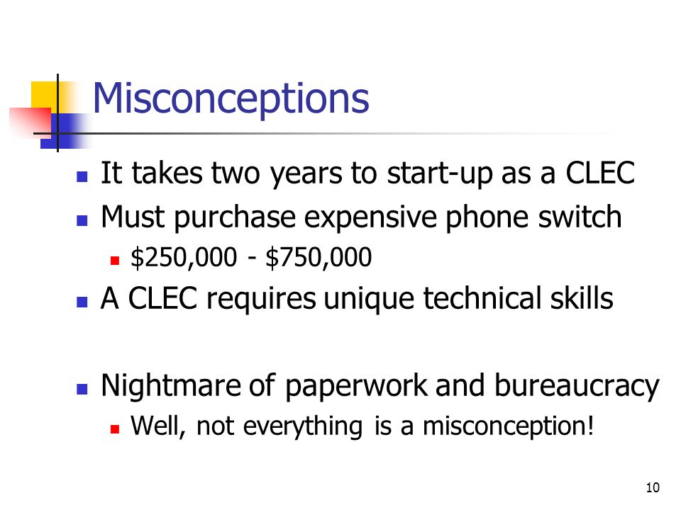 10 Misconceptions It takes two years to start-up as a CLEC Must purchase expensive phone switch $250,000 - $750,000 A CLEC requires unique technical s
