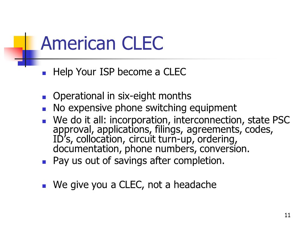 11 American CLEC Help Your ISP become a CLEC Operational in six-eight months No expensive phone switching equipment We do it all: incorporation, inter