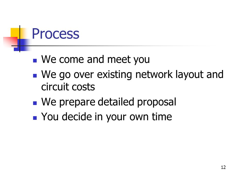 12 Process We come and meet you We go over existing network layout and circuit costs We prepare detailed proposal You decide in your own time
