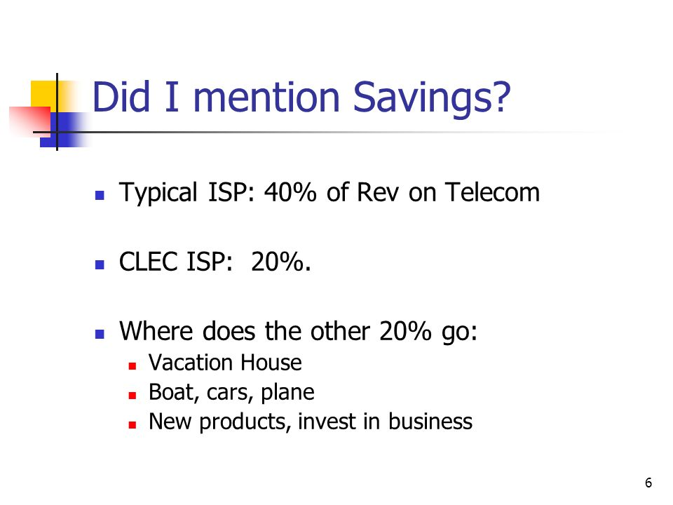 6 Did I mention Savings? Typical ISP: 40% of Rev on Telecom CLEC ISP: 20%. Where does the other 20% go: Vacation House Boat, cars, plane New products,