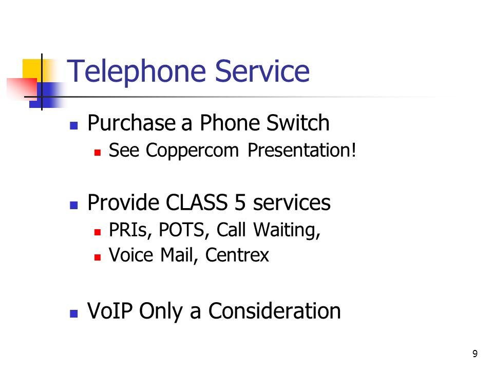 9 Telephone Service Purchase a Phone Switch See Coppercom Presentation! Provide CLASS 5 services PRIs, POTS, Call Waiting, Voice Mail, Centrex VoIP On