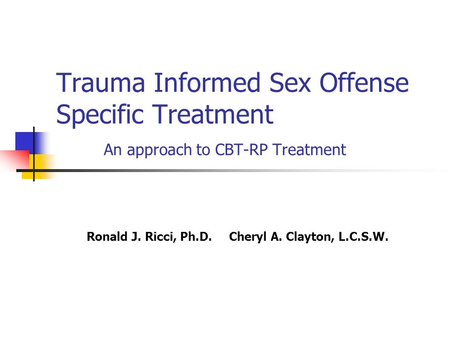 Trauma Informed Sex Offense Specific Treatment An approach to CBT-RP Treatment Ronald J. Ricci, Ph.D.Cheryl A. Clayton, L.C.S.W.