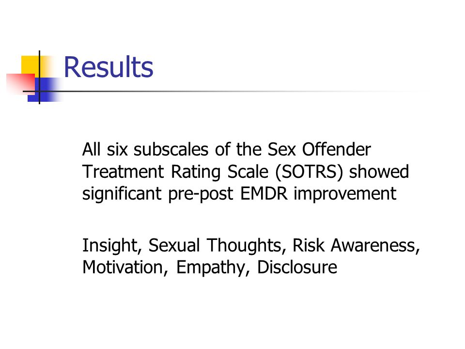 Results All six subscales of the Sex Offender Treatment Rating Scale (SOTRS) showed significant pre-post EMDR improvement Insight, Sexual Thoughts, Ri