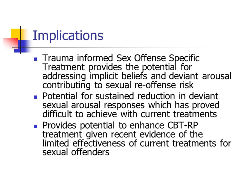 Implications Trauma informed Sex Offense Specific Treatment provides the potential for addressing implicit beliefs and deviant arousal contributing to