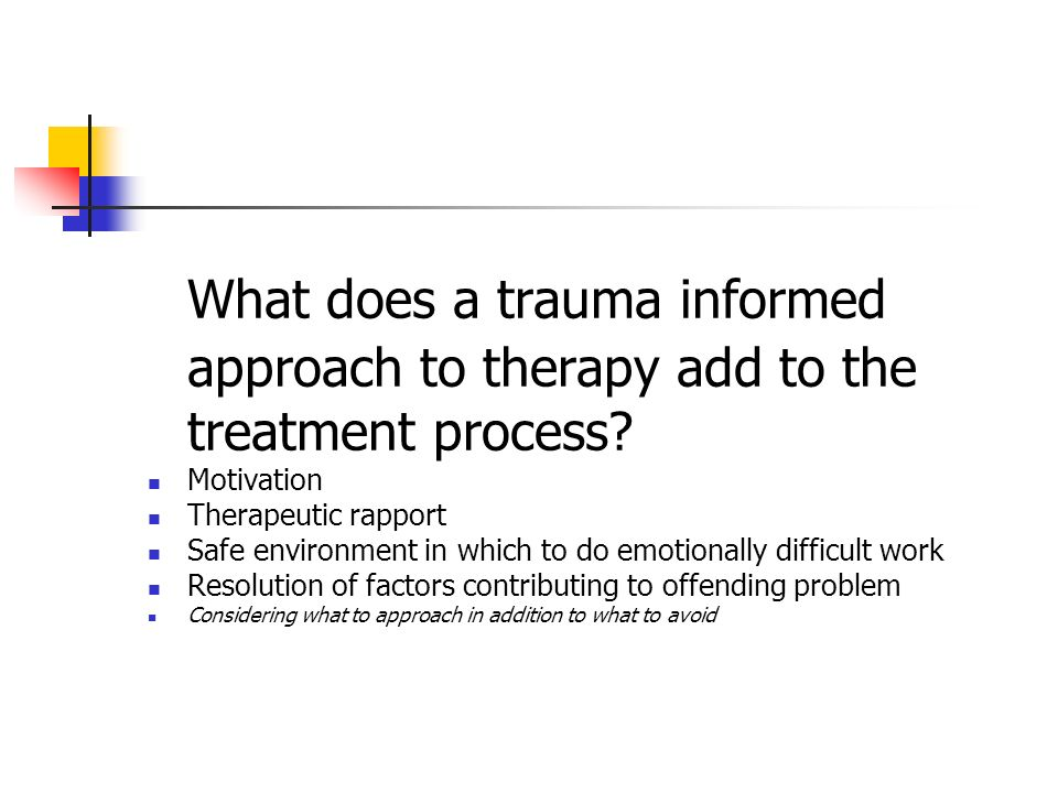 What does a trauma informed approach to therapy add to the treatment process? Motivation Therapeutic rapport Safe environment in which to do emotional
