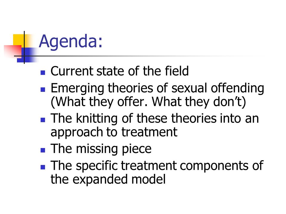 Agenda: Current state of the field Emerging theories of sexual offending (What they offer. What they dont) The knitting of these theories into an appr