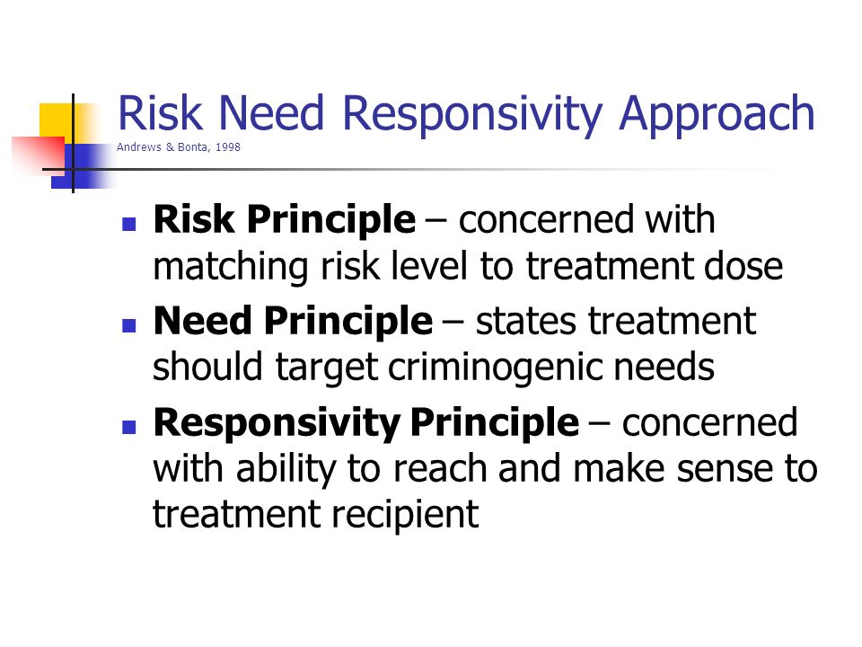 Risk Need Responsivity Approach Andrews & Bonta, 1998 Risk Principle – concerned with matching risk level to treatment dose Need Principle – states tr