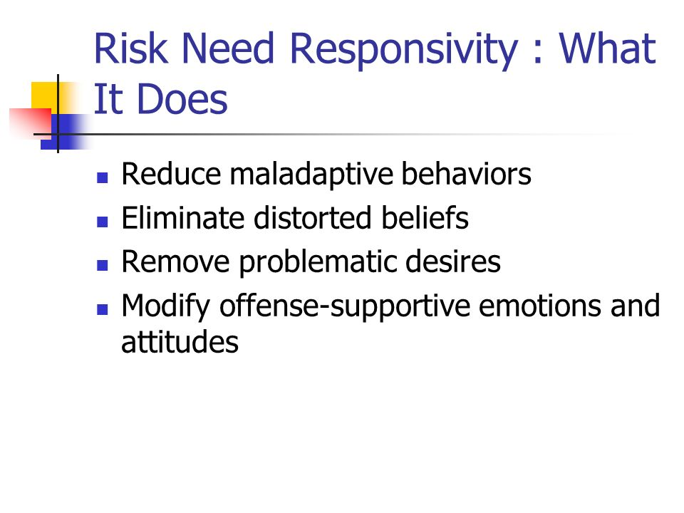 Risk Need Responsivity : What It Does Reduce maladaptive behaviors Eliminate distorted beliefs Remove problematic desires Modify offense-supportive em