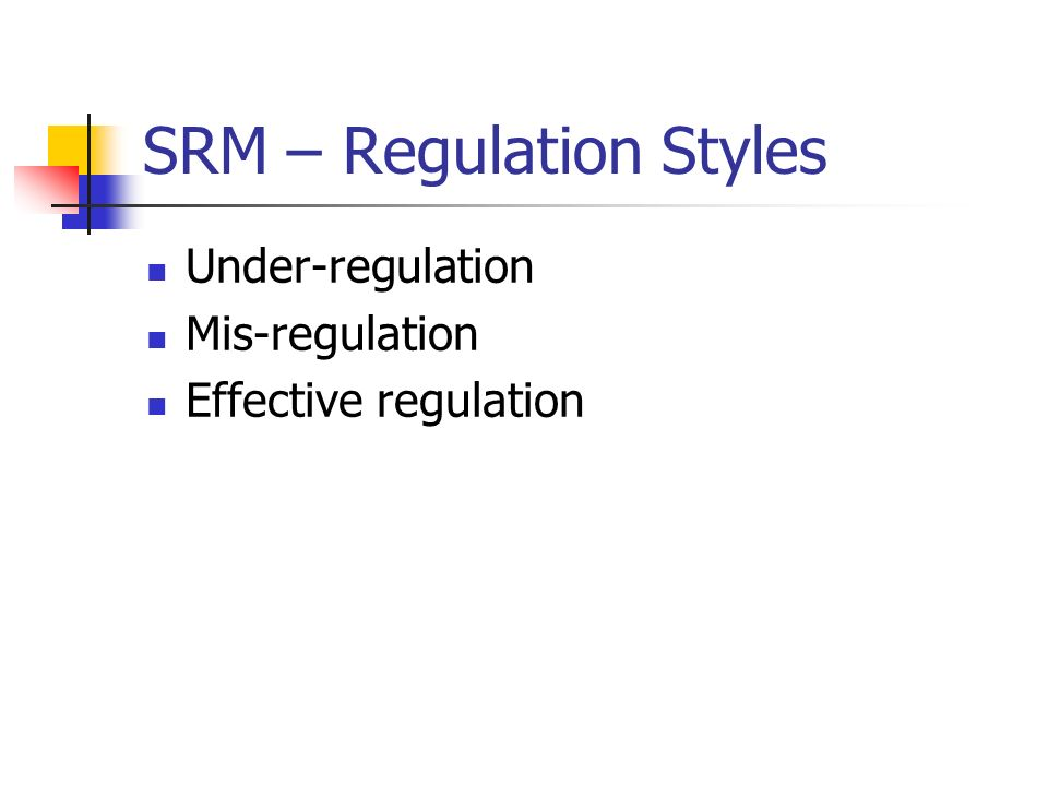 SRM – Regulation Styles Under-regulation Mis-regulation Effective regulation