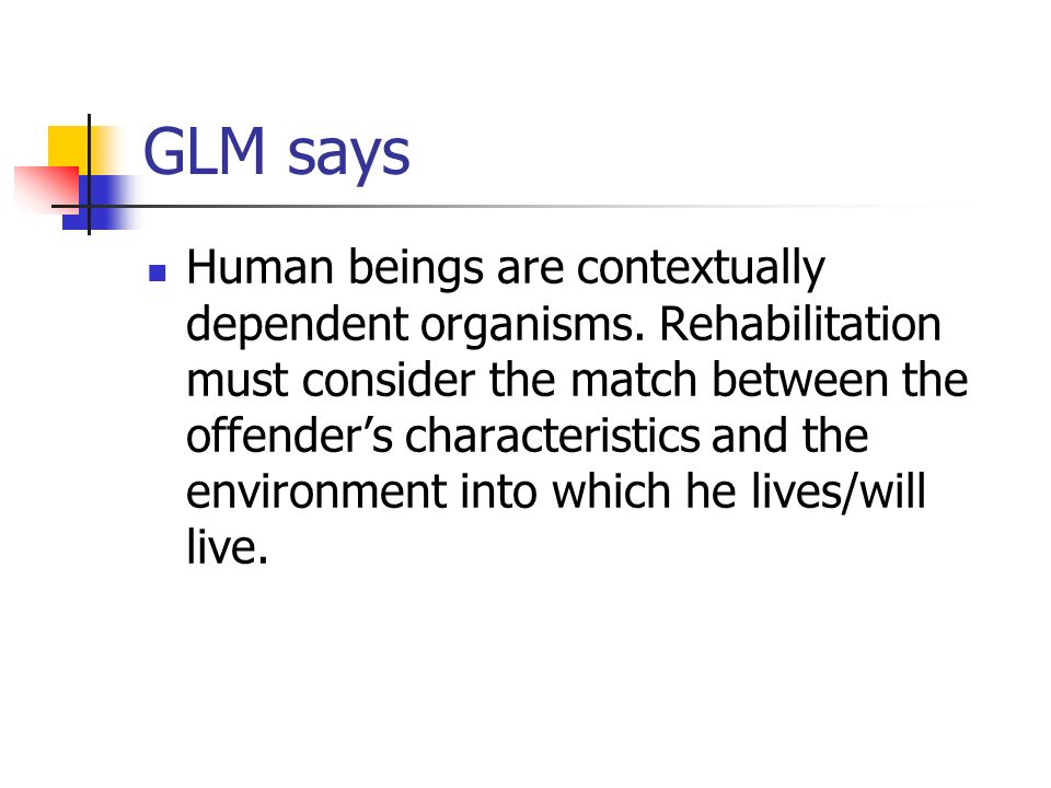 GLM says Human beings are contextually dependent organisms. Rehabilitation must consider the match between the offenders characteristics and the envir