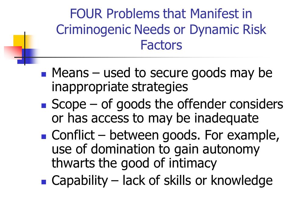 FOUR Problems that Manifest in Criminogenic Needs or Dynamic Risk Factors Means – used to secure goods may be inappropriate strategies Scope – of good