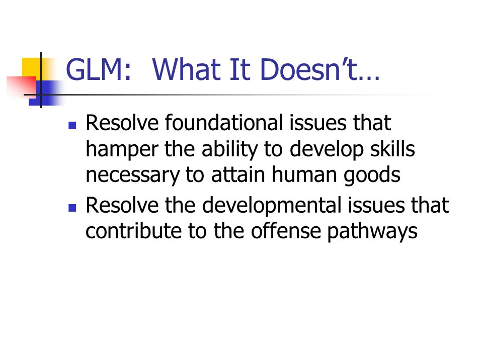 GLM: What It Doesnt… Resolve foundational issues that hamper the ability to develop skills necessary to attain human goods Resolve the developmental i