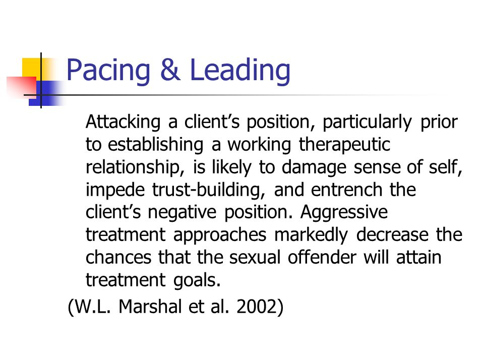 Pacing & Leading Attacking a clients position, particularly prior to establishing a working therapeutic relationship, is likely to damage sense of sel