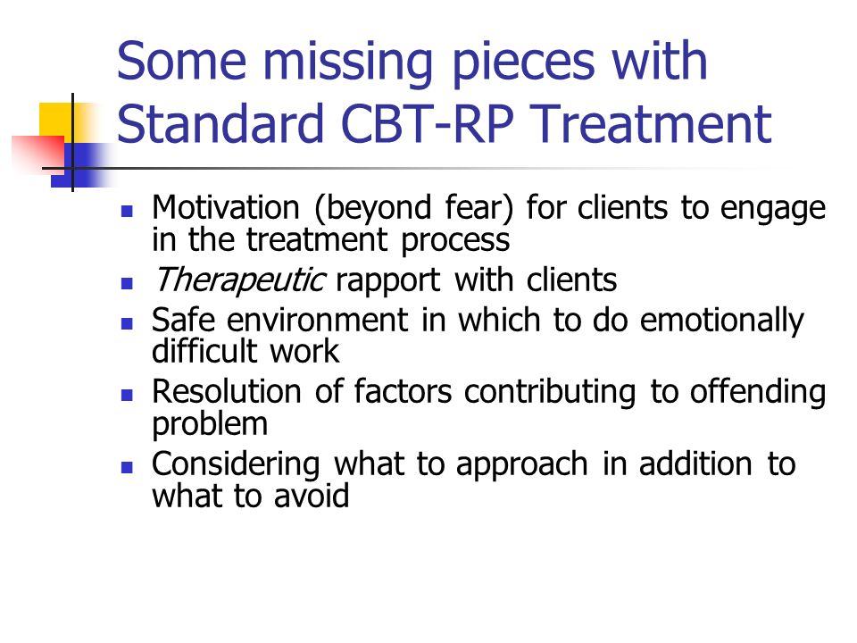 Some missing pieces with Standard CBT-RP Treatment Motivation (beyond fear) for clients to engage in the treatment process Therapeutic rapport with cl