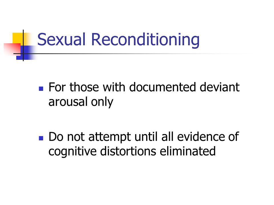 Sexual Reconditioning For those with documented deviant arousal only Do not attempt until all evidence of cognitive distortions eliminated