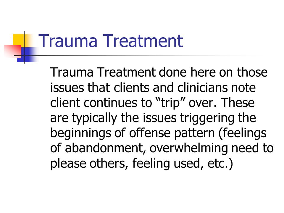Trauma Treatment Trauma Treatment done here on those issues that clients and clinicians note client continues to trip over. These are typically the is