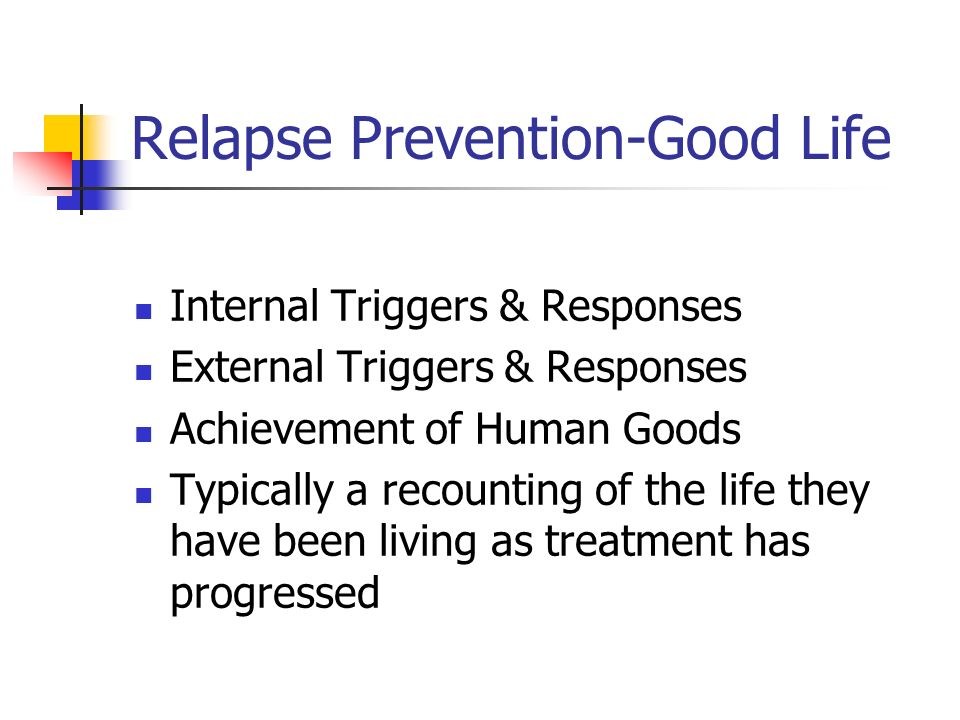 Relapse Prevention-Good Life Internal Triggers & Responses External Triggers & Responses Achievement of Human Goods Typically a recounting of the life