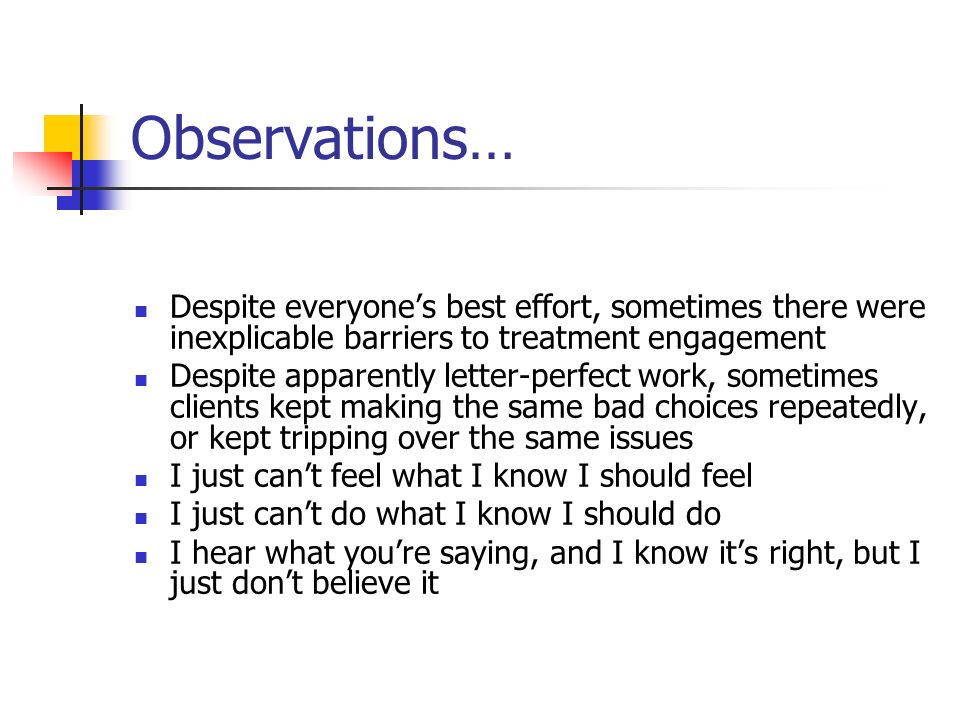 Observations… Despite everyones best effort, sometimes there were inexplicable barriers to treatment engagement Despite apparently letter-perfect work