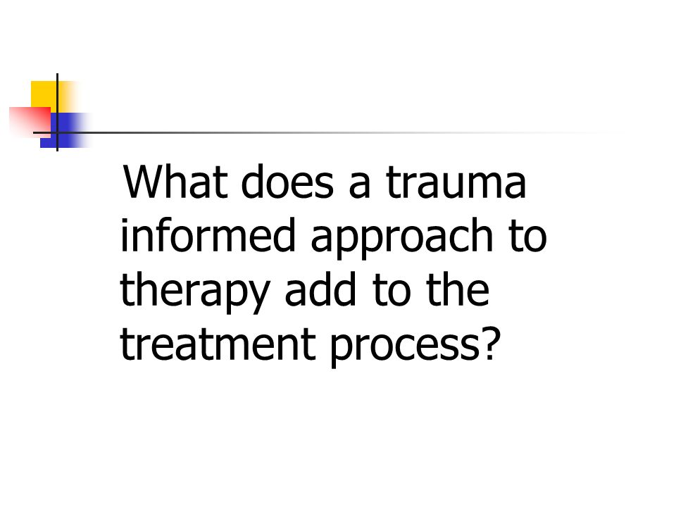 What does a trauma informed approach to therapy add to the treatment process?