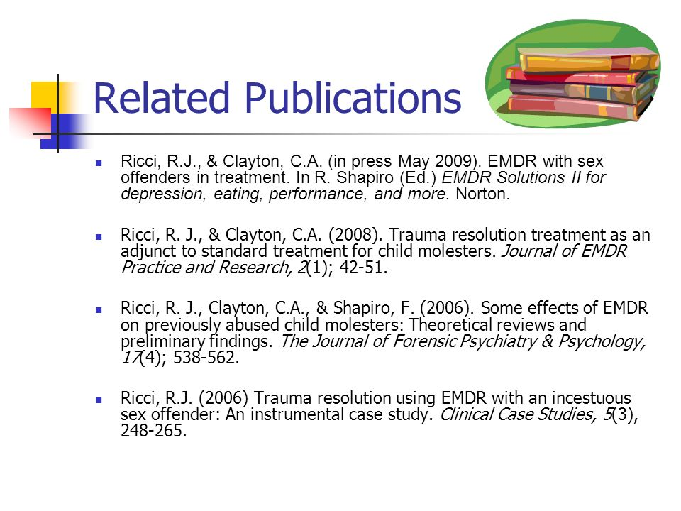 Related Publications Ricci, R.J., & Clayton, C.A. (in press May 2009). EMDR with sex offenders in treatment. In R. Shapiro (Ed.) EMDR Solutions II for
