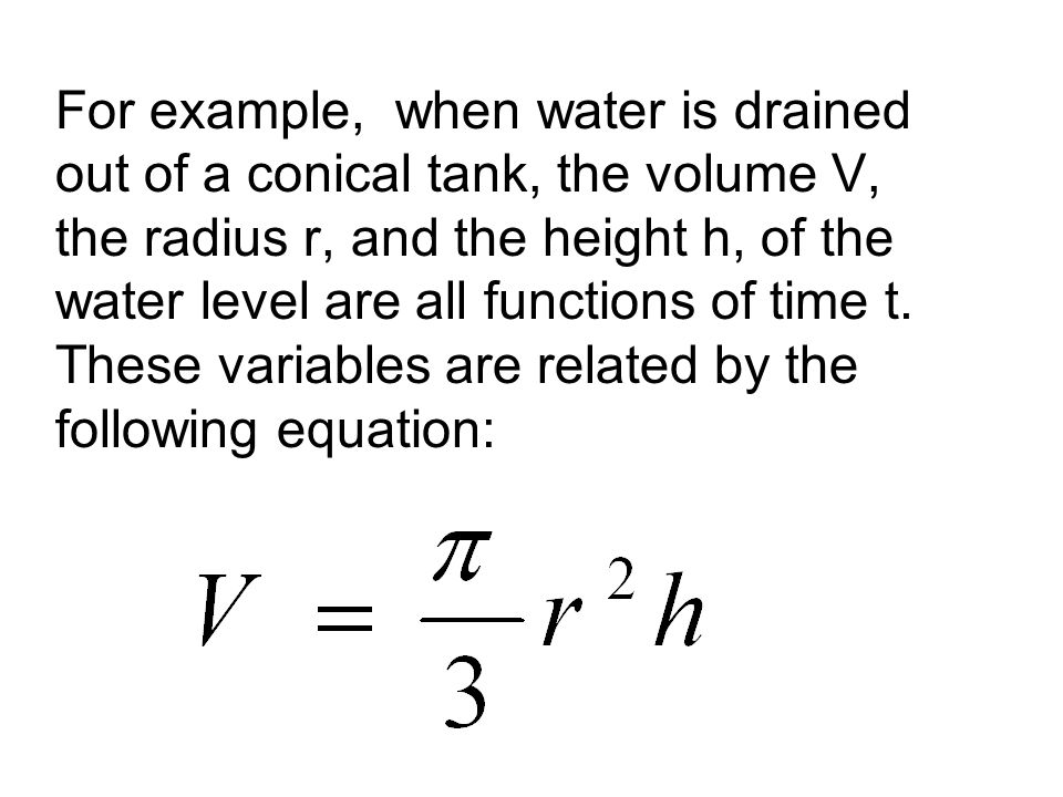 For example, when water is drained out of a conical tank, the volume V, the radius r, and the height h, of the water level are all functions of time t.