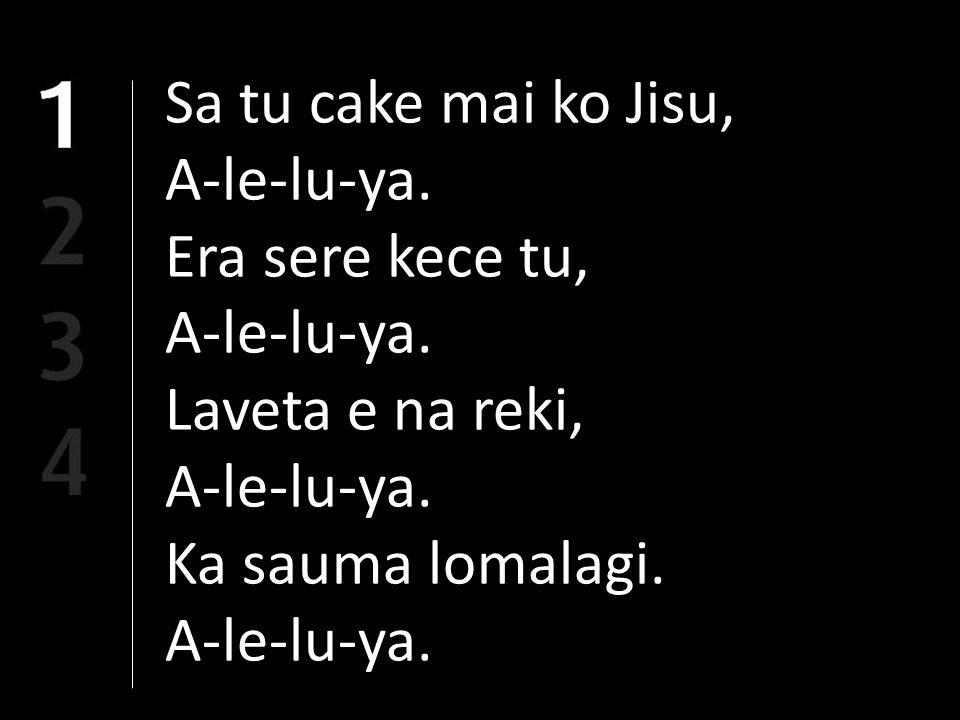 Sa tu cake mai ko Jisu, A-le-lu-ya. Era sere kece tu, A-le-lu-ya. Laveta e na reki, A-le-lu-ya. Ka sauma lomalagi. A-le-lu-ya.