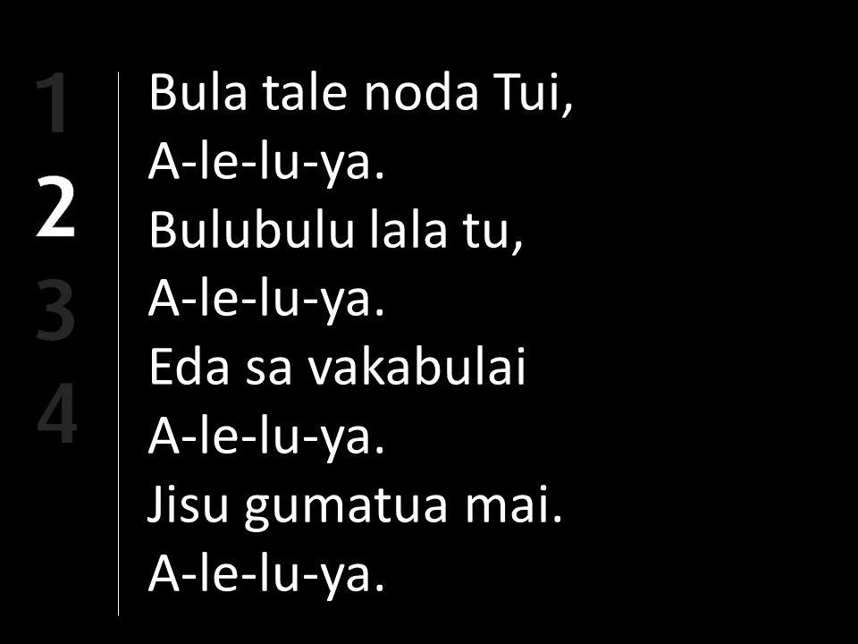 Bula tale noda Tui, A-le-lu-ya. Bulubulu lala tu, A-le-lu-ya. Eda sa vakabulai A-le-lu-ya. Jisu gumatua mai. A-le-lu-ya.
