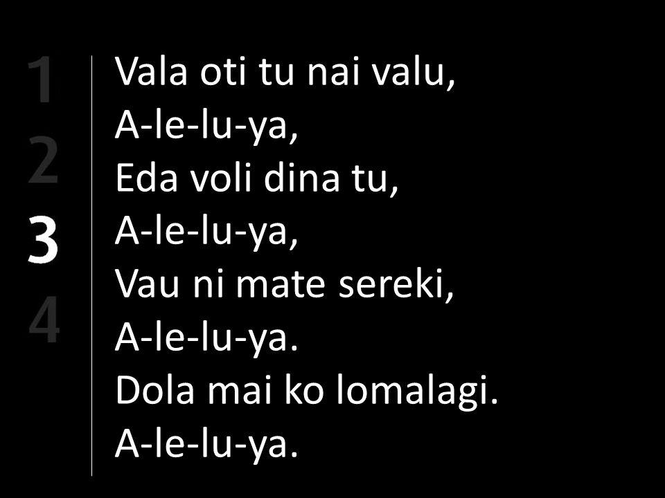 Vala oti tu nai valu, A-le-lu-ya, Eda voli dina tu, A-le-lu-ya, Vau ni mate sereki, A-le-lu-ya.