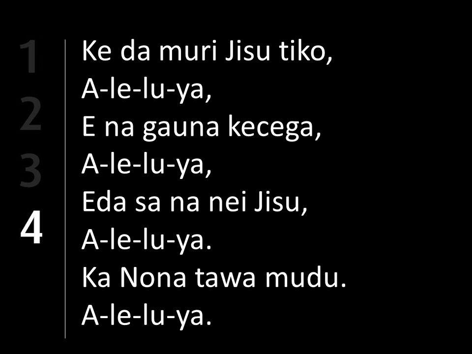 Ke da muri Jisu tiko, A-le-lu-ya, E na gauna kecega, A-le-lu-ya, Eda sa na nei Jisu, A-le-lu-ya.