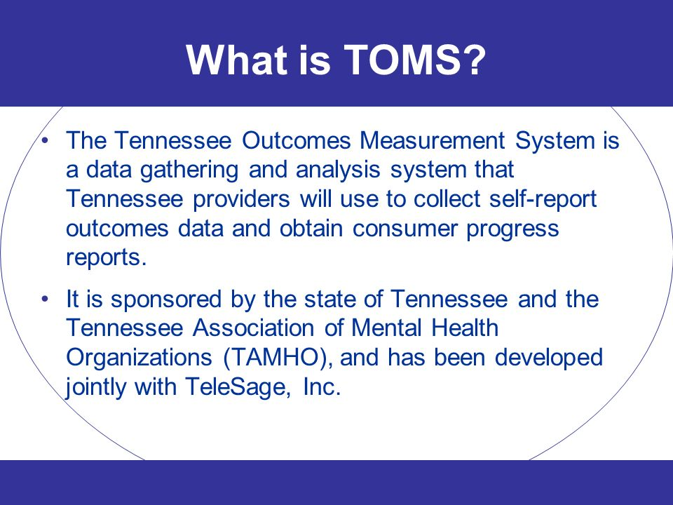 What is TOMS? The Tennessee Outcomes Measurement System is a data gathering and analysis system that Tennessee providers will use to collect self-repo