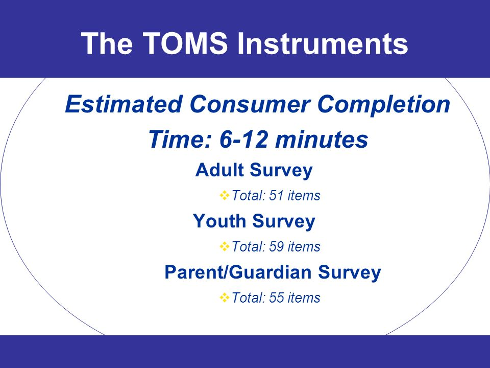 The TOMS Instruments Estimated Consumer Completion Time: 6-12 minutes Adult Survey Total: 51 items Youth Survey Total: 59 items Parent/Guardian Survey