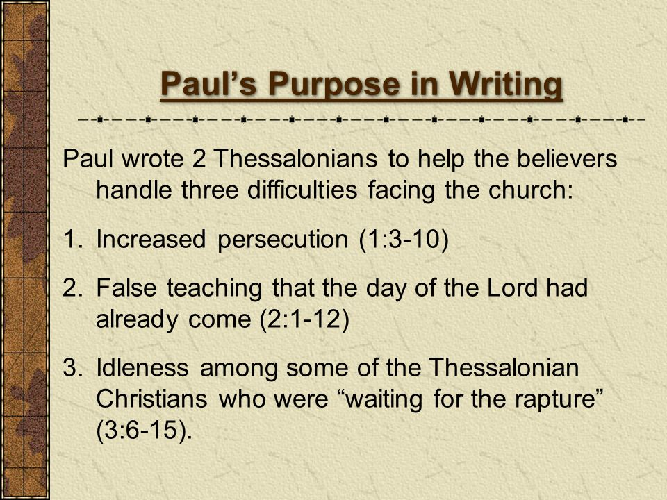 Pauls Purpose in Writing Paul wrote 2 Thessalonians to help the believers handle three difficulties facing the church: 1.Increased persecution (1:3-10