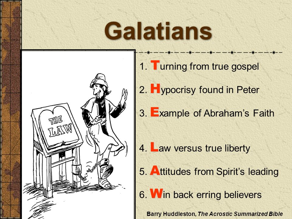 Galatians T 1. T urning from true gospel H 2. H ypocrisy found in Peter E 3. E xample of Abrahams Faith L 4. L aw versus true liberty A 5. A ttitudes