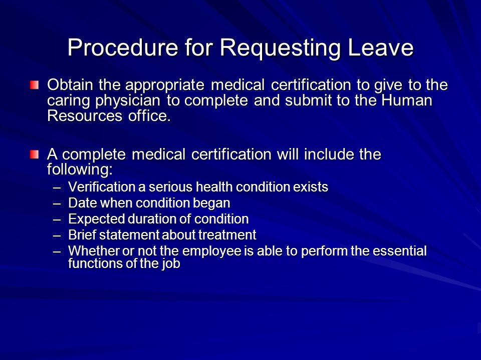 Procedure for Requesting Leave Obtain the appropriate medical certification to give to the caring physician to complete and submit to the Human Resour